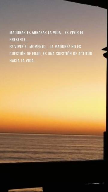 Madurar es abrazar la vida... Es vivir el presente... Es vivir el momento... La madurez no es cuestión de edad, es una cuestión de actitud hacía la vida...